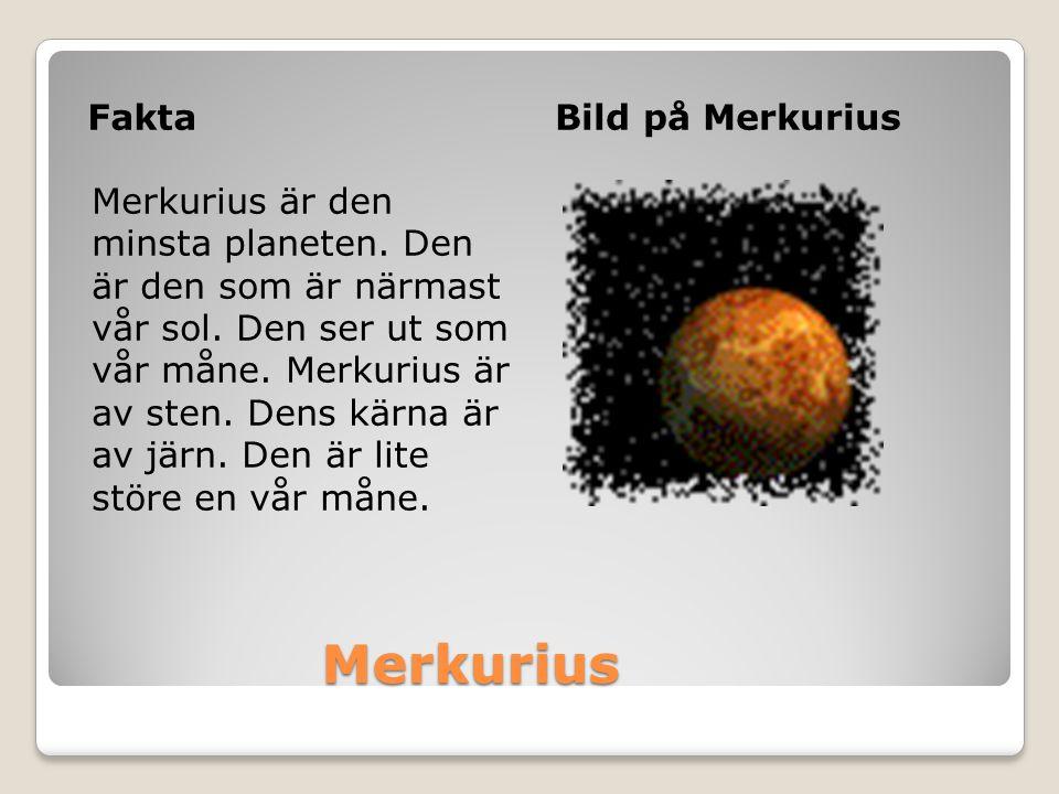 Merkurius Merkurius FaktaBild på Merkurius Merkurius är den minsta planeten. Den är den som är närmast vår sol. Den ser ut som vår måne. Merkurius är
