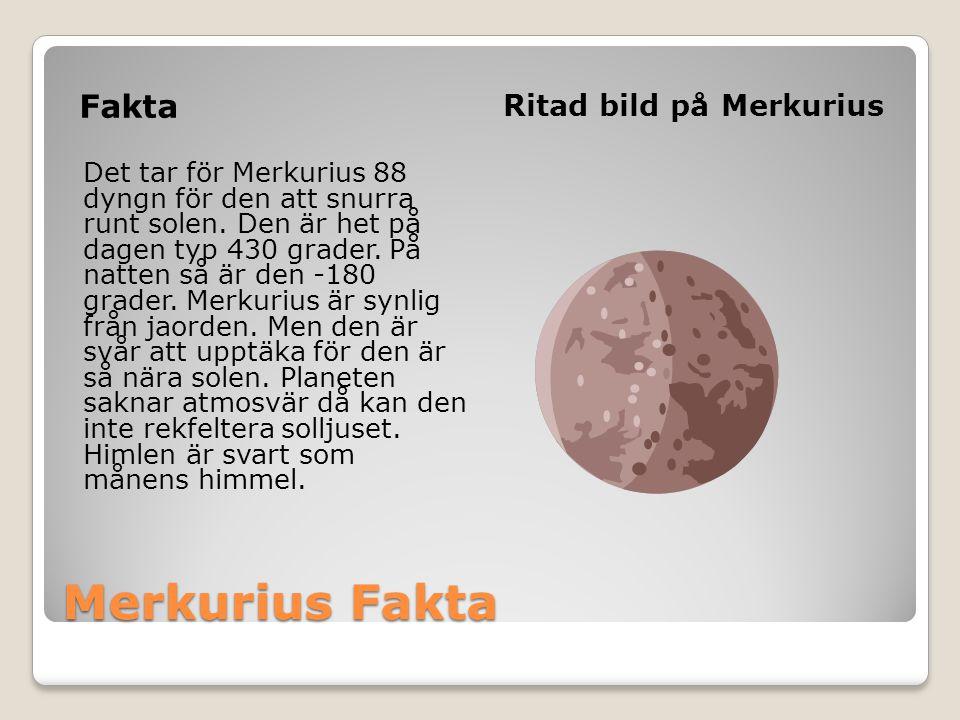 Merkurius Fakta Fakta Ritad bild på Merkurius Det tar för Merkurius 88 dyngn för den att snurra runt solen. Den är het på dagen typ 430 grader. På nat