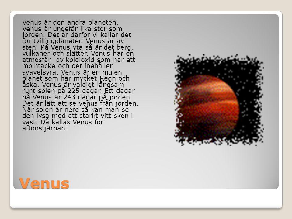Venus Venus är den andra planeten. Venus är ungefär lika stor som jorden. Det är därför vi kallar det för tvillingplaneter. Venus är av sten. På Venus