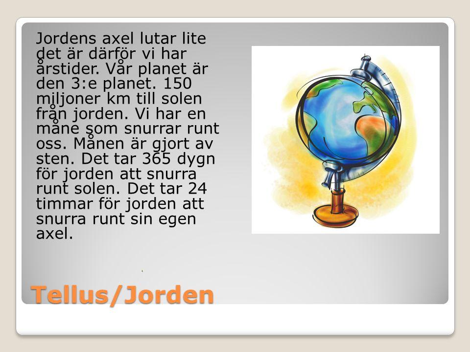 Tellus/Jorden Jordens axel lutar lite det är därför vi har årstider. Vår planet är den 3:e planet. 150 miljoner km till solen från jorden. Vi har en m