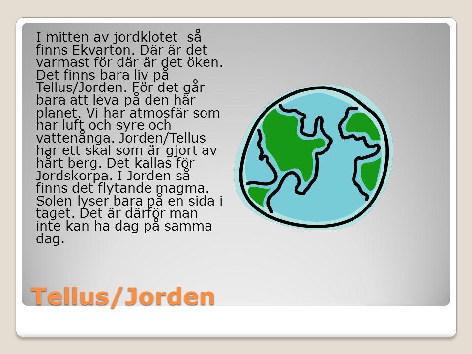 Tellus/Jorden I mitten av jordklotet så finns Ekvarton. Där är det varmast för där är det öken. Det finns bara liv på Tellus/Jorden. För det går bara