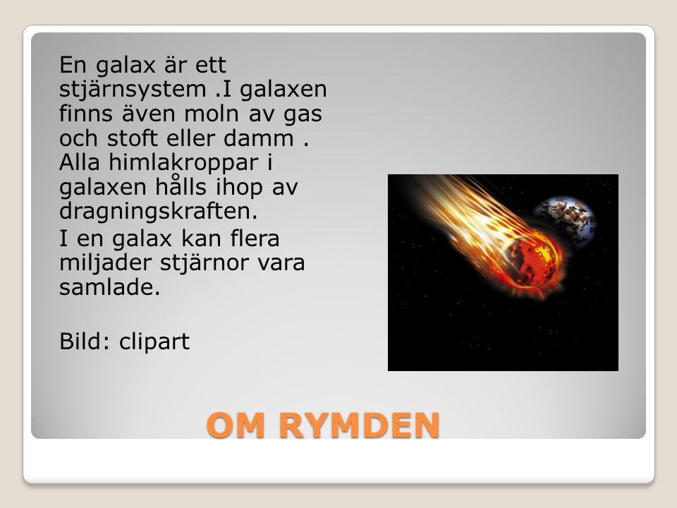 OM RYMDEN OM RYMDEN En galax är ett stjärnsystem.I galaxen finns även moln av gas och stoft eller damm. Alla himlakroppar i galaxen hålls ihop av drag