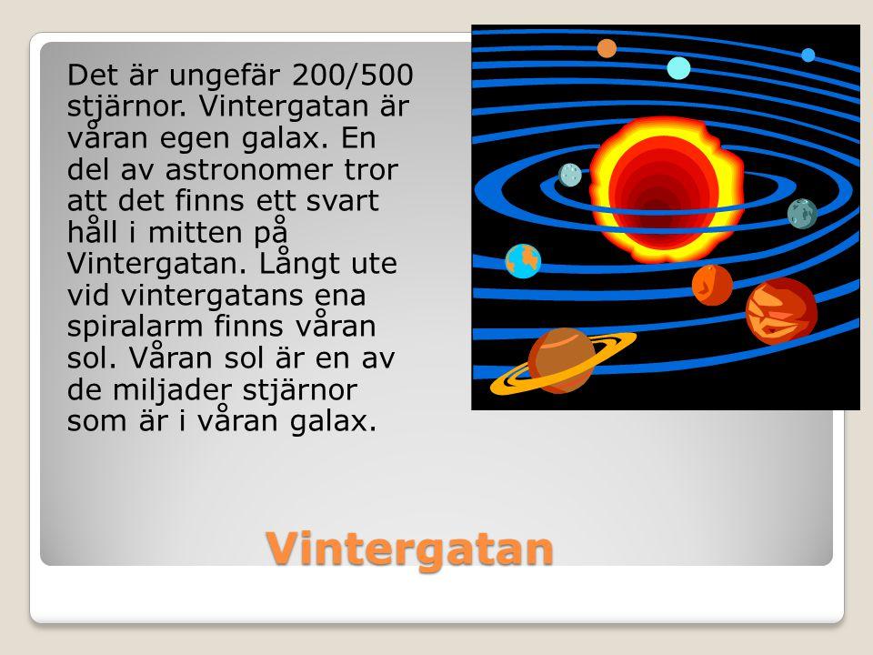 Vintergatan Vintergatan Det är ungefär 200/500 stjärnor. Vintergatan är våran egen galax. En del av astronomer tror att det finns ett svart håll i mit