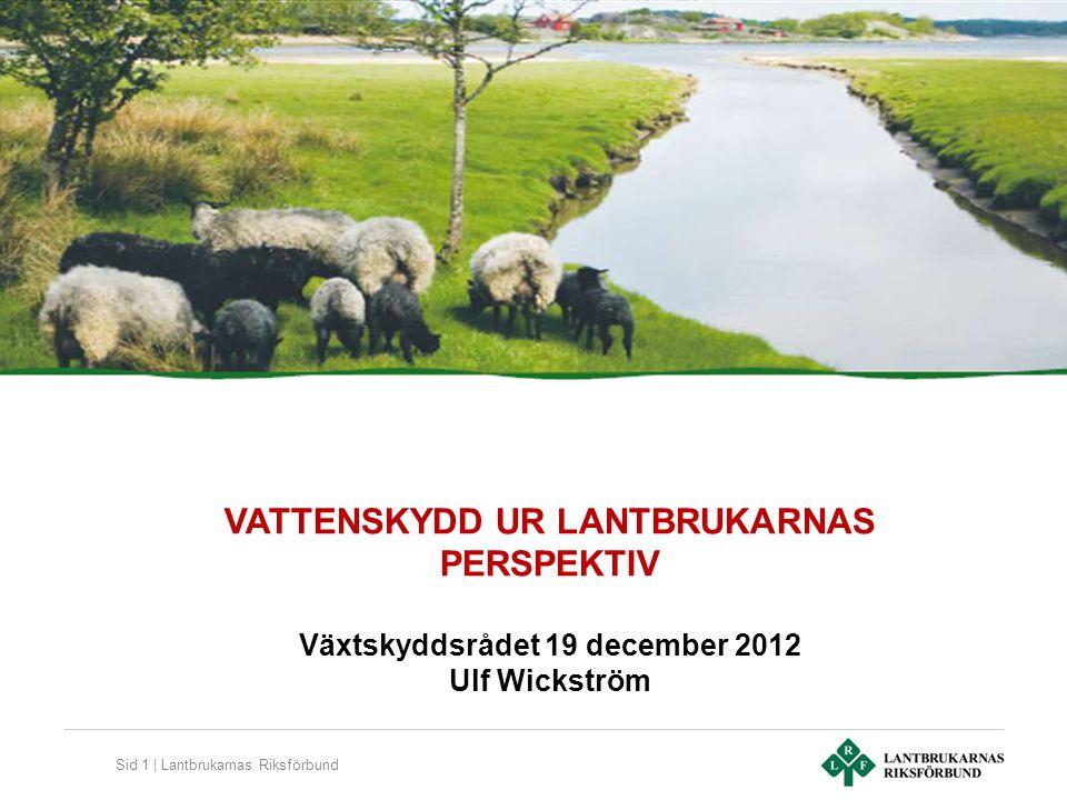 Sid 1 | Lantbrukarnas Riksförbund VATTENSKYDD UR LANTBRUKARNAS PERSPEKTIV Växtskyddsrådet 19 december 2012 Ulf Wickström