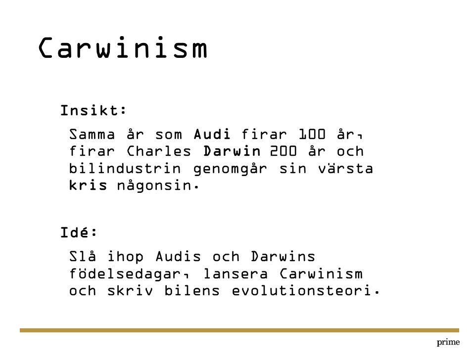 Carwinism Insikt: Samma år som Audi firar 100 år, firar Charles Darwin 200 år och bilindustrin genomgår sin värsta kris någonsin. Idé: Slå ihop Audis