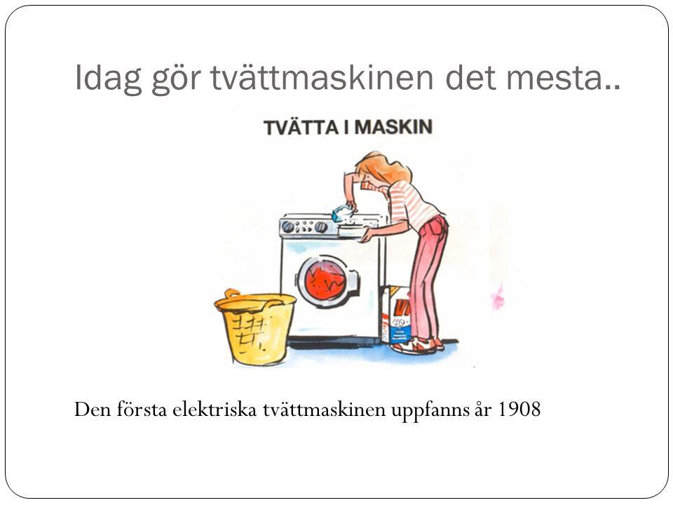 Idag gör tvättmaskinen det mesta.. Den första elektriska tvättmaskinen uppfanns år 1908