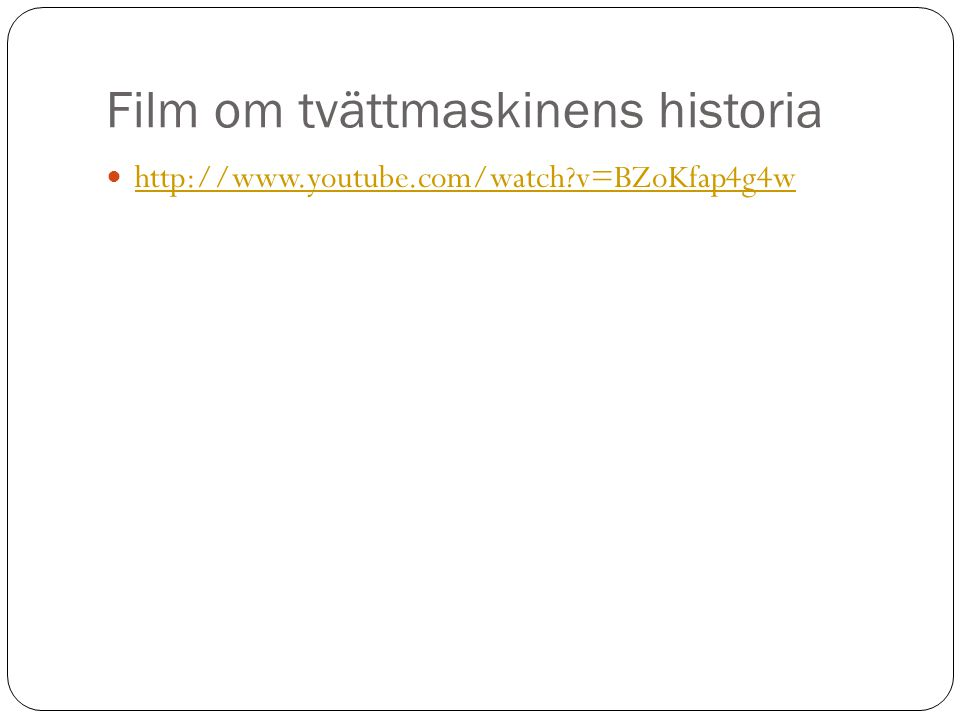 Film om tvättmaskinens historia  http://www.youtube.com/watch?v=BZoKfap4g4w http://www.youtube.com/watch?v=BZoKfap4g4w