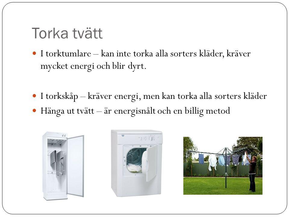 Torka tvätt  I torktumlare – kan inte torka alla sorters kläder, kräver mycket energi och blir dyrt.  I torkskåp – kräver energi, men kan torka alla