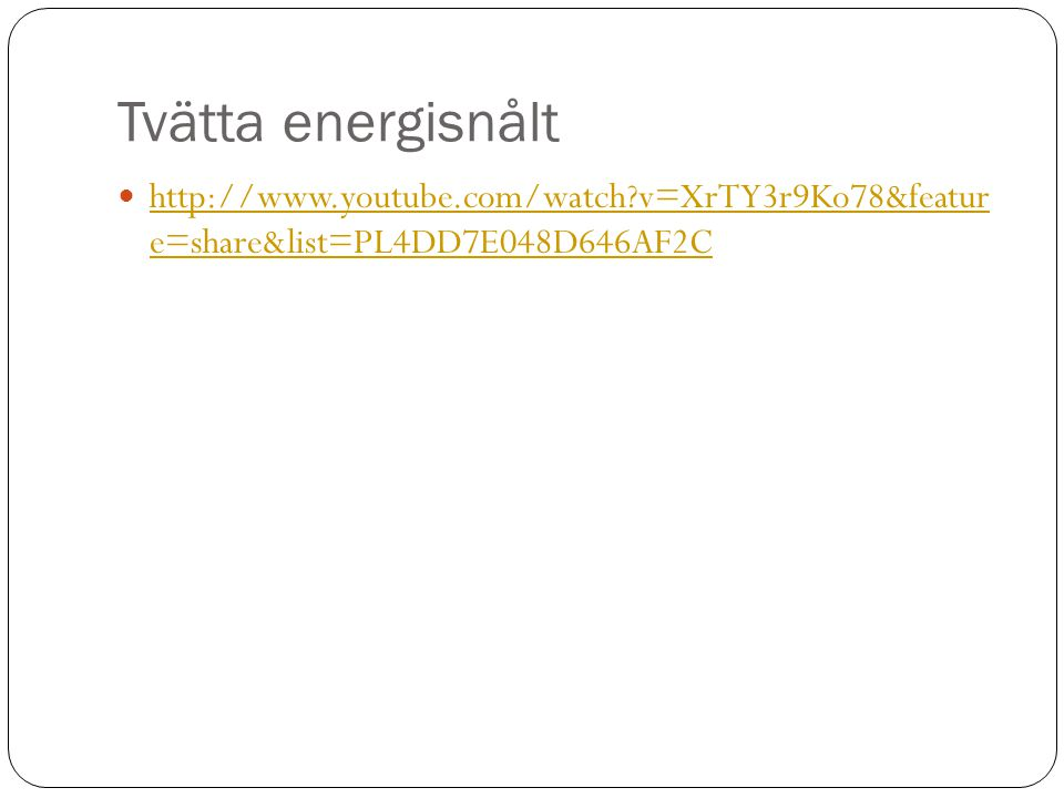 Tvätta energisnålt  http://www.youtube.com/watch?v=XrTY3r9Ko78&featur e=share&list=PL4DD7E048D646AF2C http://www.youtube.com/watch?v=XrTY3r9Ko78&feat