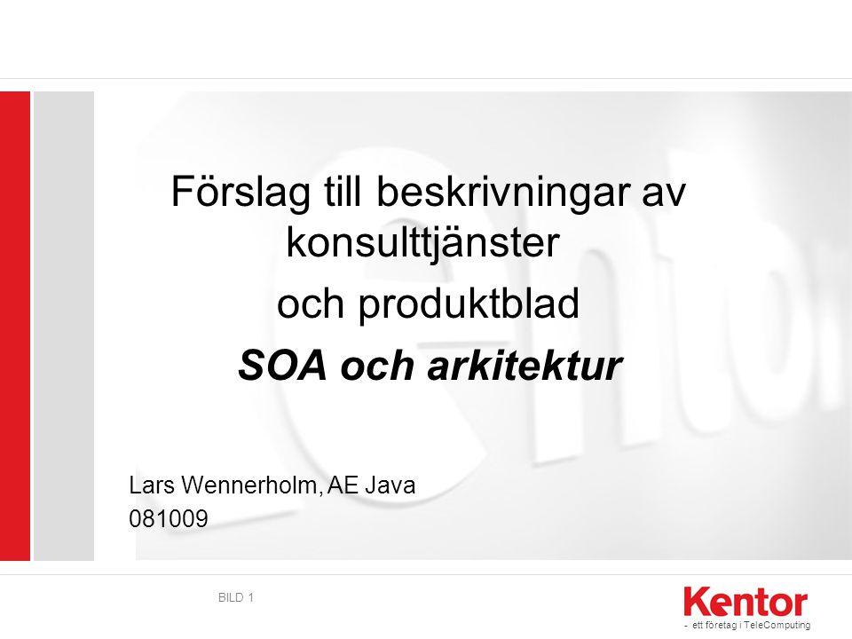 - ett företag i TeleComputing BILD 1 Förslag till beskrivningar av konsulttjänster och produktblad SOA och arkitektur Lars Wennerholm, AE Java 081009