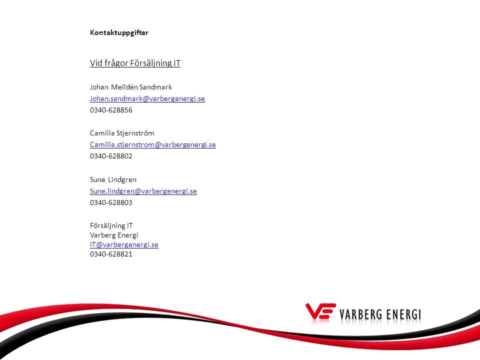 Vid frågor Försäljning IT Johan Melldén Sandmark Johan.sandmark@varbergenergi.se 0340-628856 Camilla Stjernström Camilla.stjernstrom@varbergenergi.se 0340-628802 Sune Lindgren Sune.lindgren@varbergenergi.se 0340-628803 Försäljning IT Varberg Energi IT@varbergenergi.se 0340-628821 IT@varbergenergi.se Kontaktuppgifter