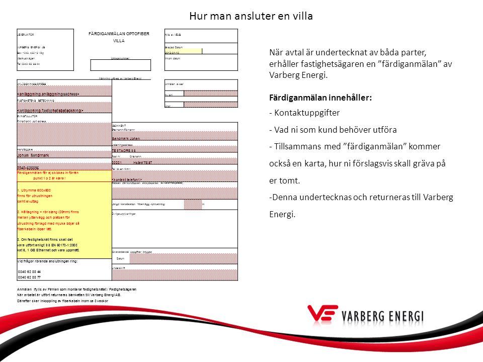 Hur man ansluter en villa LEVERANTÖR FÄRDIGANMÄLAN OPTOFIBER Ifylls av VEAB VILLA VARBERG ENERGI ABSkapad Datum Box 1043, 432 13 Vbg2012-04-18 VästkustvägenUttagsnummerInkom datum Tel 0340- 62 88 44 Märkning utföres av Varberg Energi ANLÄGGNINGSADRESS Anmälan avser Ny anl FASTIGHETENS BETECKNING Ändr EV.INSTALLATÖR Firma/Namn och adress ABONNENT Efternamn-Förnamn Sandmark Johan Utdelningsadress Handläggare TESTADRESS Johan Sandmark Post nrOrtsnamn 30231 Hstad TEST 0340-628856 Tel (även riktnr) Färdiganmälan får ej skickas in förrän punkt 1 o 2 är klara .