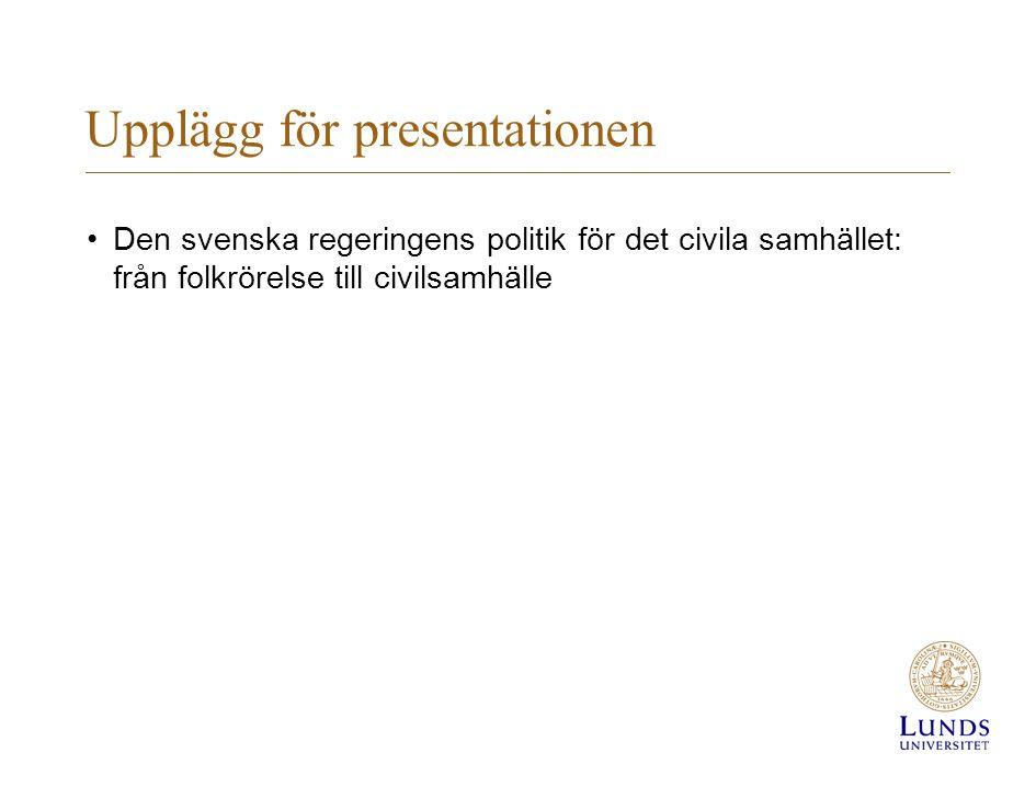 Upplägg för presentationen •Den svenska regeringens politik för det civila samhället: från folkrörelse till civilsamhälle