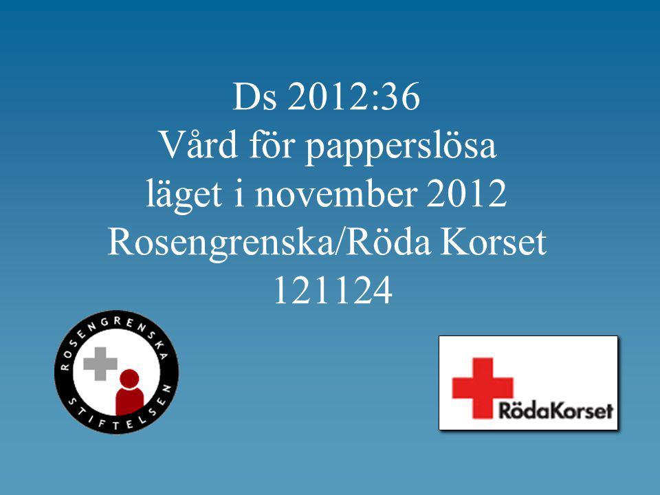 Ds 2012:36 Vård för papperslösa läget i november 2012 Rosengrenska/Röda Korset 121124