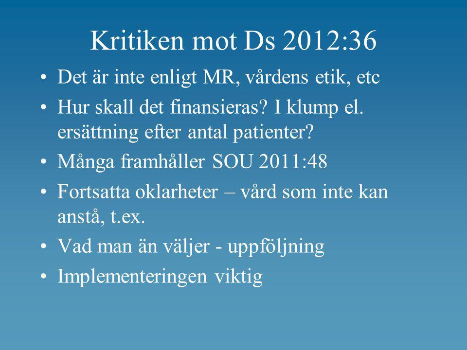 Kritiken mot Ds 2012:36 •Det är inte enligt MR, vårdens etik, etc •Hur skall det finansieras? I klump el. ersättning efter antal patienter? •Många fra