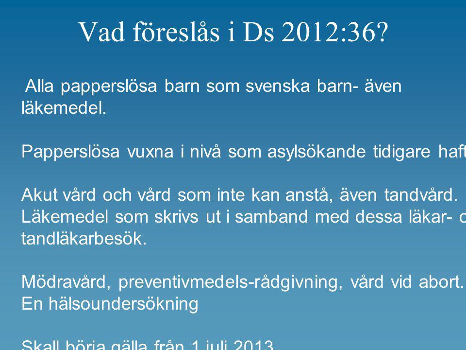 Vad föreslås i Ds 2012:36? Alla papperslösa barn som svenska barn- även läkemedel. Papperslösa vuxna i nivå som asylsökande tidigare haft. Akut vård o