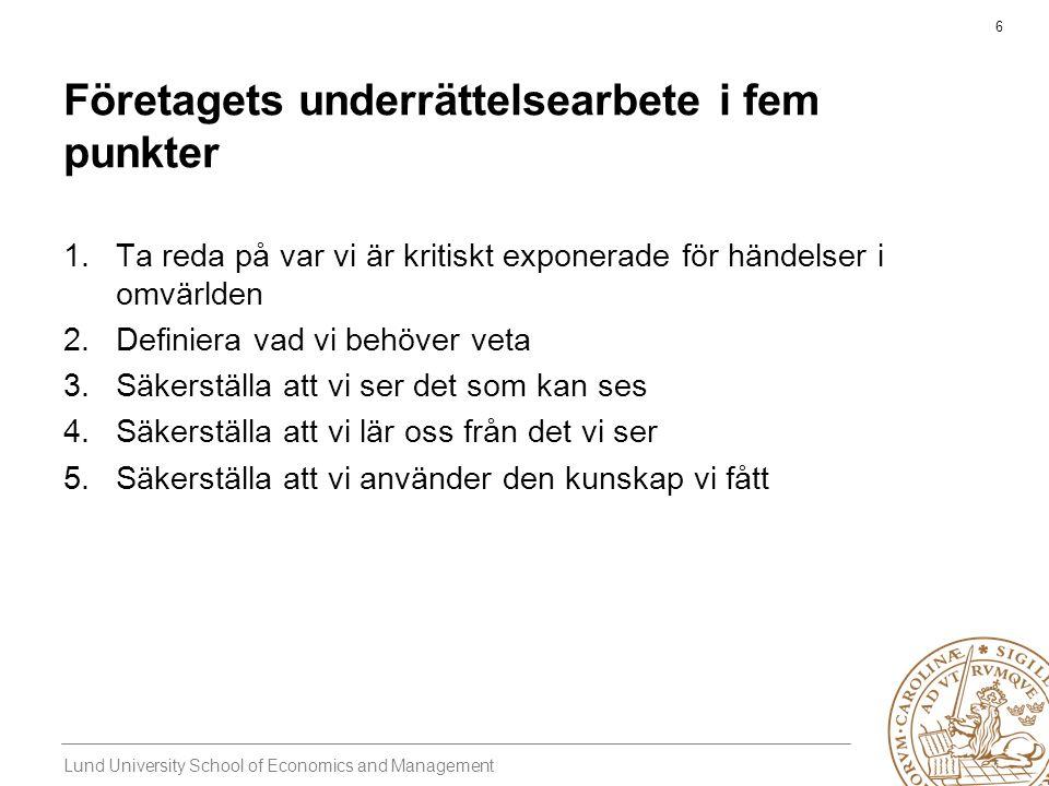 Lund University School of Economics and Management 6 Företagets underrättelsearbete i fem punkter 1.Ta reda på var vi är kritiskt exponerade för händelser i omvärlden 2.Definiera vad vi behöver veta 3.Säkerställa att vi ser det som kan ses 4.Säkerställa att vi lär oss från det vi ser 5.Säkerställa att vi använder den kunskap vi fått