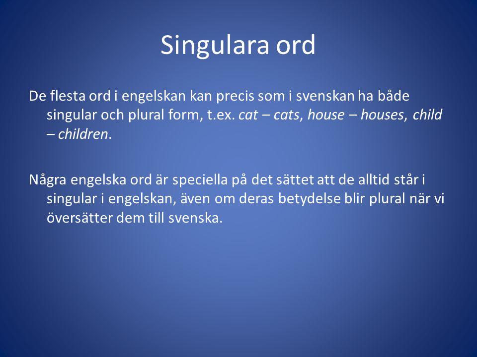 Singulara ord De flesta ord i engelskan kan precis som i svenskan ha både singular och plural form, t.ex. cat – cats, house – houses, child – children