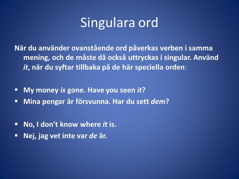 Singulara ord När du använder ovanstående ord påverkas verben i samma mening, och de måste då också uttryckas i singular. Använd it, när du syftar til