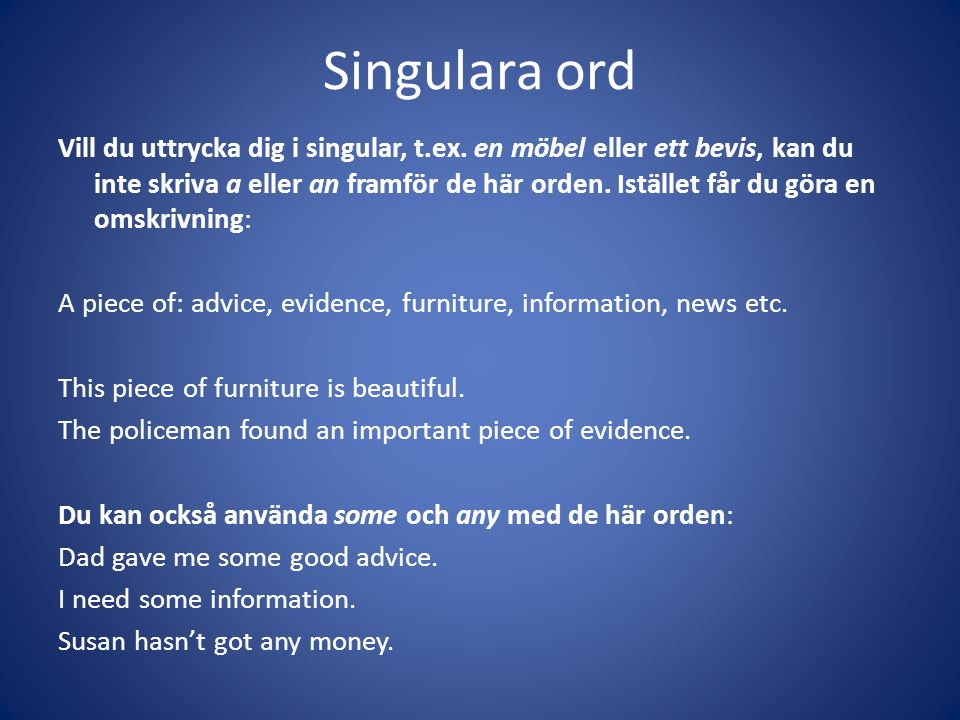 Singulara ord Vill du uttrycka dig i singular, t.ex. en möbel eller ett bevis, kan du inte skriva a eller an framför de här orden. Istället får du gör