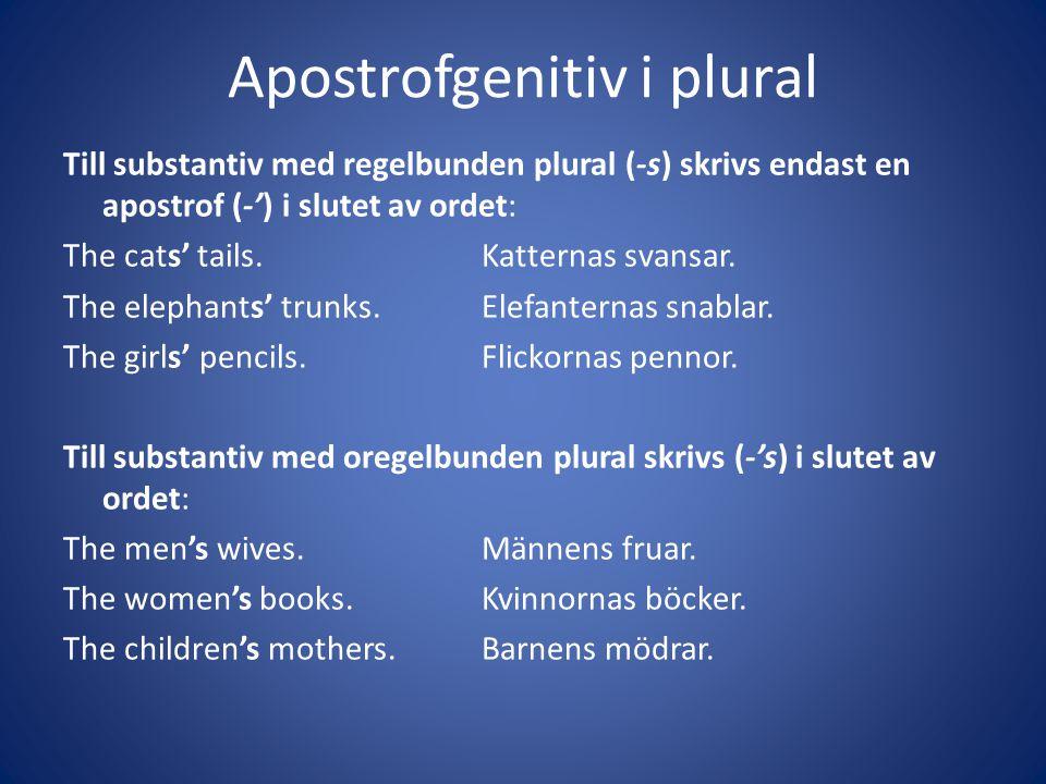 Apostrofgenitiv i plural Till substantiv med regelbunden plural (-s) skrivs endast en apostrof (-') i slutet av ordet: The cats' tails.Katternas svans