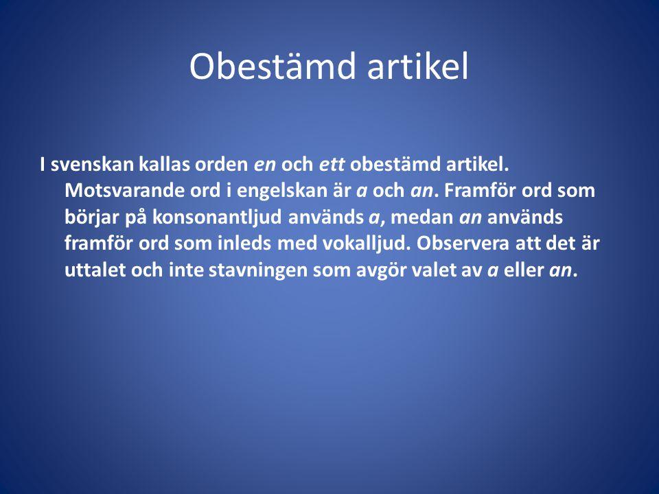 Obestämd artikel I svenskan kallas orden en och ett obestämd artikel. Motsvarande ord i engelskan är a och an. Framför ord som börjar på konsonantljud