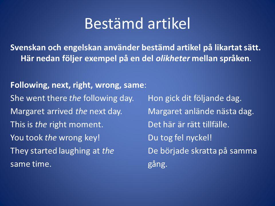 Bestämd artikel Svenskan och engelskan använder bestämd artikel på likartat sätt. Här nedan följer exempel på en del olikheter mellan språken. Followi