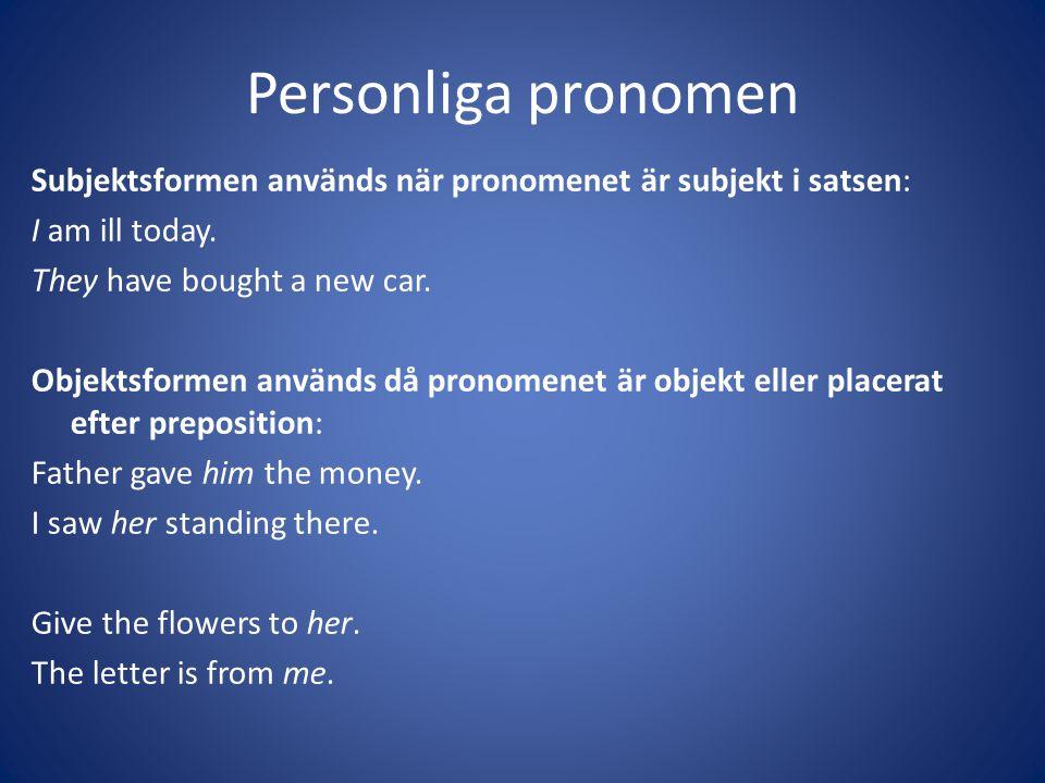 Personliga pronomen Subjektsformen används när pronomenet är subjekt i satsen: I am ill today. They have bought a new car. Objektsformen används då pr