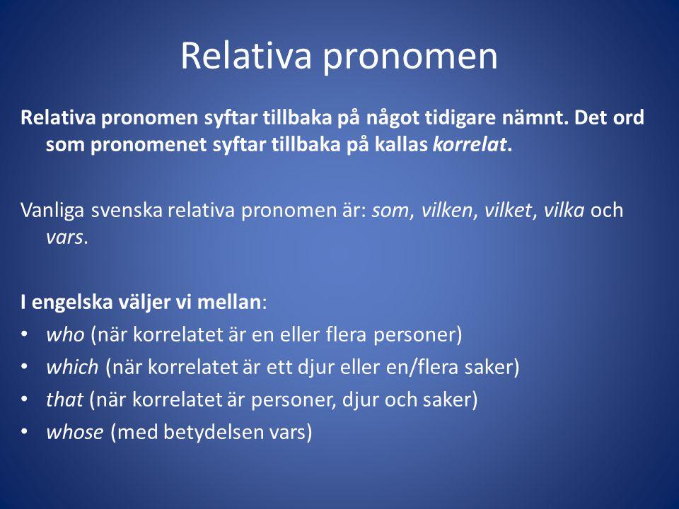 Relativa pronomen Relativa pronomen syftar tillbaka på något tidigare nämnt. Det ord som pronomenet syftar tillbaka på kallas korrelat. Vanliga svensk