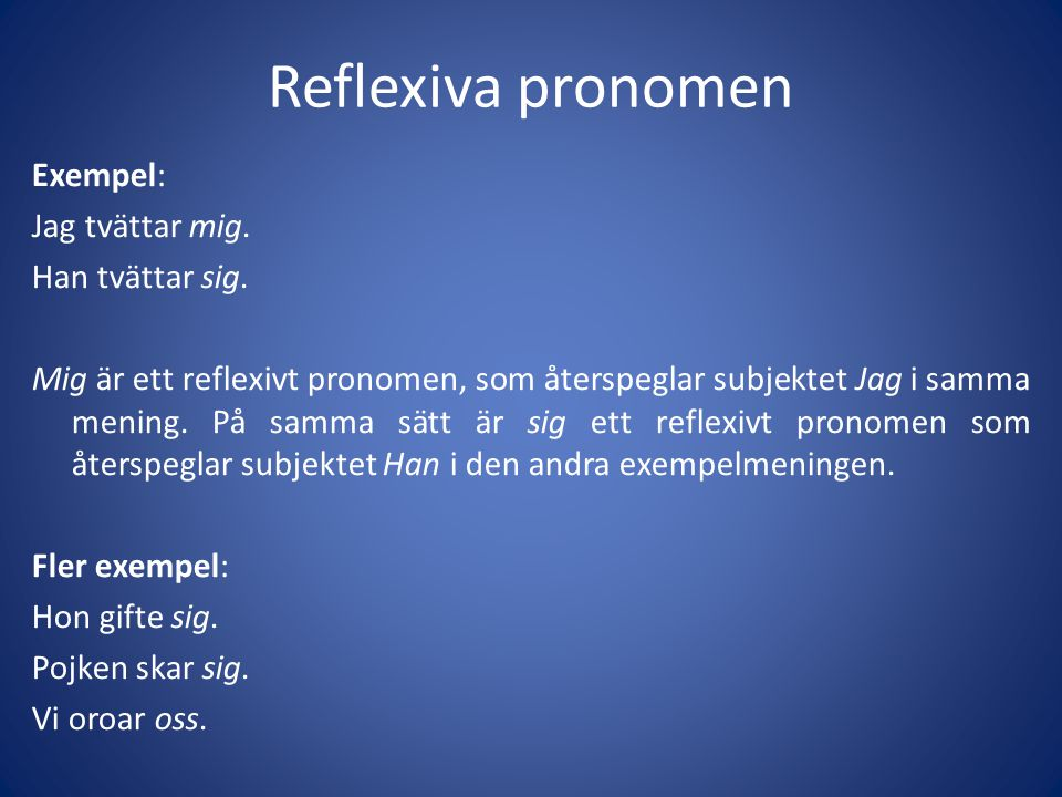 Reflexiva pronomen Exempel: Jag tvättar mig. Han tvättar sig. Mig är ett reflexivt pronomen, som återspeglar subjektet Jag i samma mening. På samma sä