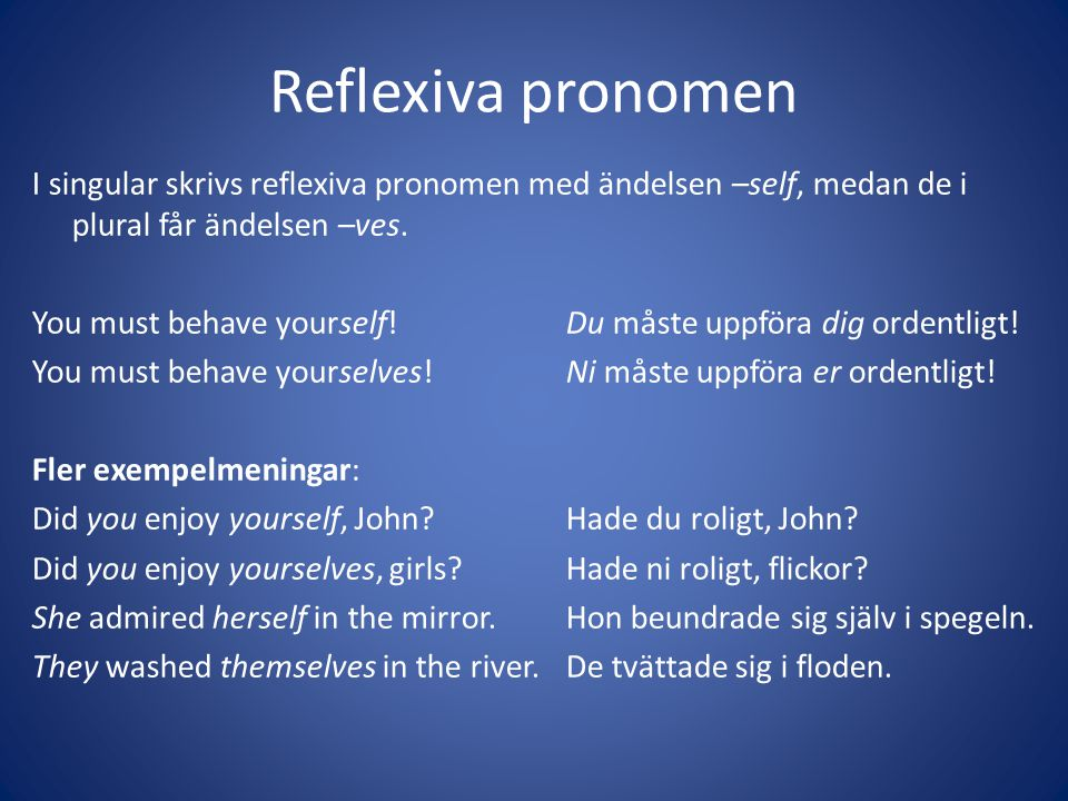 Reflexiva pronomen I singular skrivs reflexiva pronomen med ändelsen –self, medan de i plural får ändelsen –ves. You must behave yourself!Du måste upp