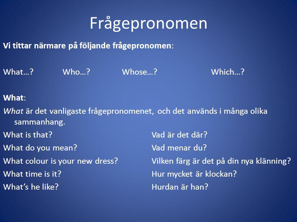 Frågepronomen Vi tittar närmare på följande frågepronomen: What…?Who…?Whose…?Which…? What: What är det vanligaste frågepronomenet, och det används i m