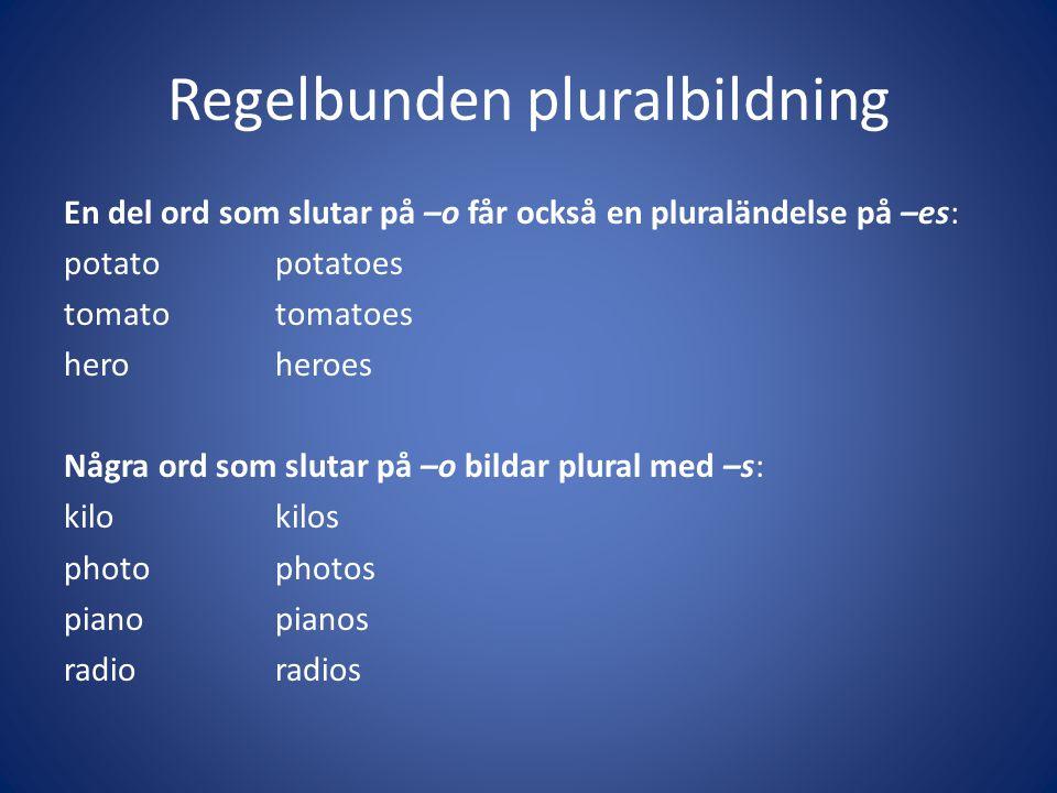 Regelbunden pluralbildning En del ord som slutar på –o får också en pluraländelse på –es: potatopotatoes tomatotomatoes heroheroes Några ord som sluta
