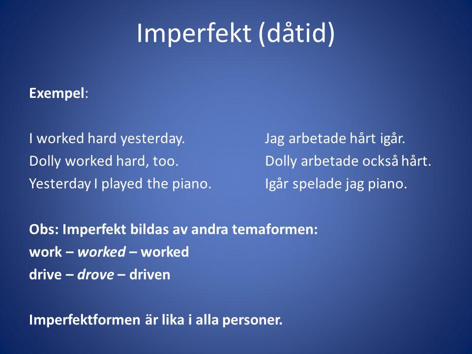 Imperfekt (dåtid) Exempel: I worked hard yesterday.Jag arbetade hårt igår. Dolly worked hard, too.Dolly arbetade också hårt. Yesterday I played the pi