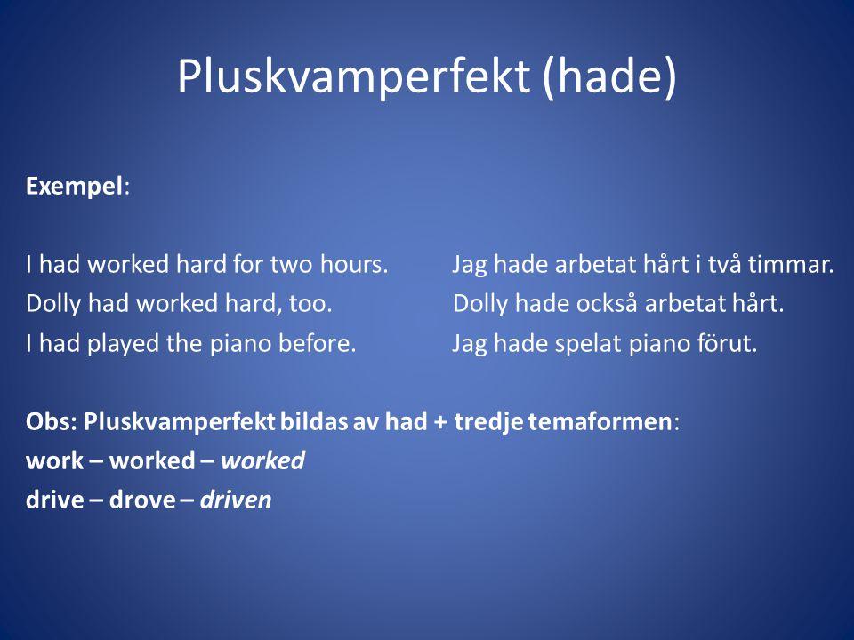 Pluskvamperfekt (hade) Exempel: I had worked hard for two hours.Jag hade arbetat hårt i två timmar. Dolly had worked hard, too.Dolly hade också arbeta