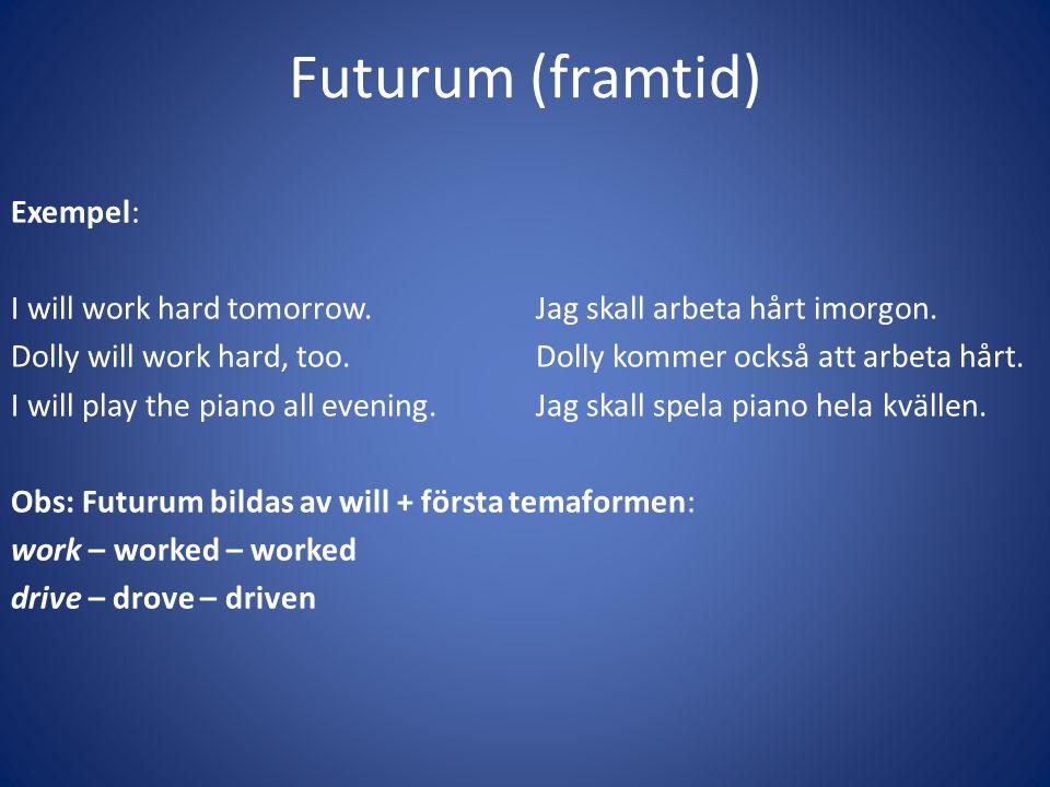 Futurum (framtid) Exempel: I will work hard tomorrow.Jag skall arbeta hårt imorgon. Dolly will work hard, too.Dolly kommer också att arbeta hårt. I wi