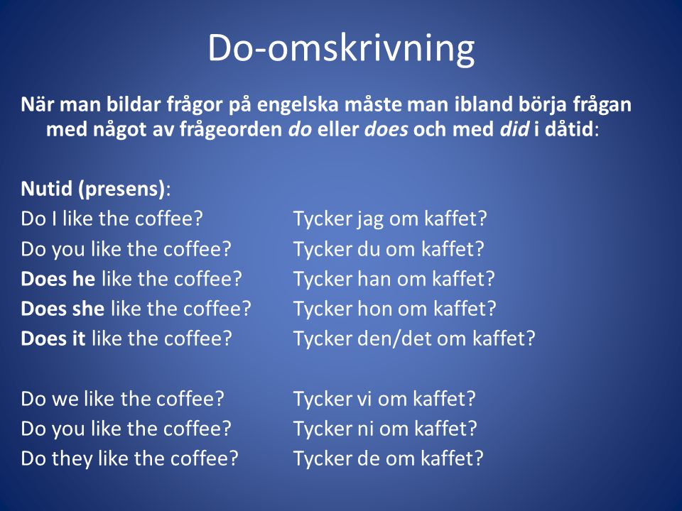Do-omskrivning När man bildar frågor på engelska måste man ibland börja frågan med något av frågeorden do eller does och med did i dåtid: Nutid (presens): Do I like the coffee?Tycker jag om kaffet.