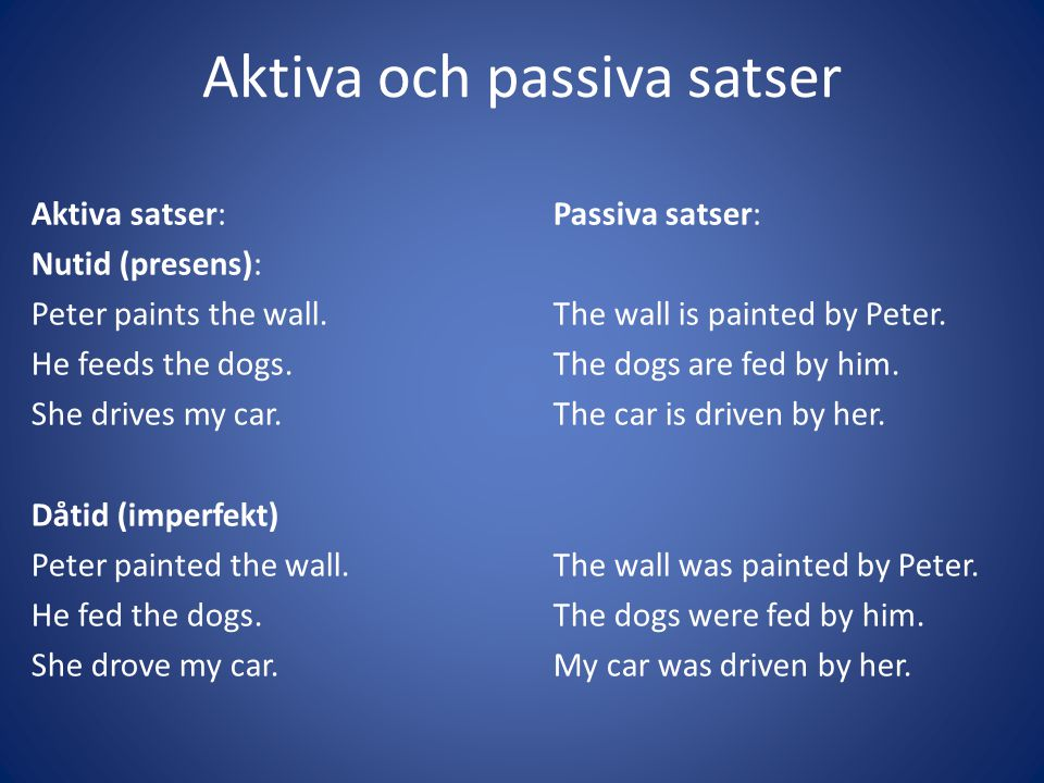Aktiva och passiva satser Aktiva satser:Passiva satser: Nutid (presens): Peter paints the wall.The wall is painted by Peter. He feeds the dogs.The dog