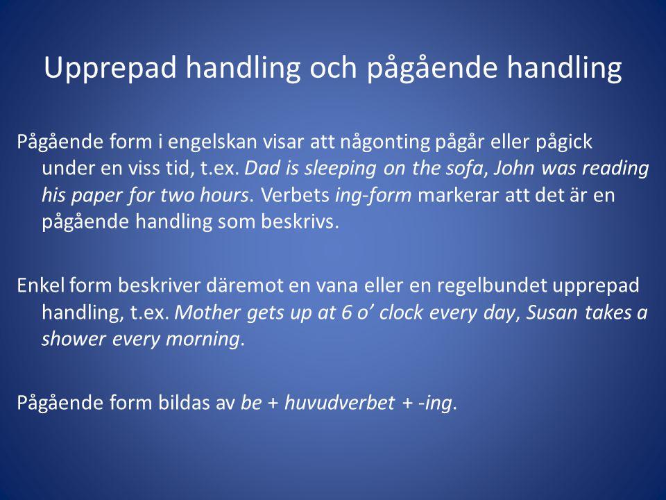 Upprepad handling och pågående handling Pågående form i engelskan visar att någonting pågår eller pågick under en viss tid, t.ex. Dad is sleeping on t