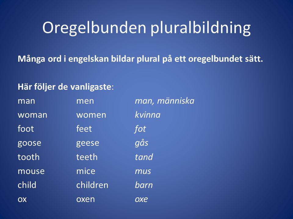 Oregelbunden pluralbildning Många ord i engelskan bildar plural på ett oregelbundet sätt. Här följer de vanligaste: manmenman, människa womanwomenkvin