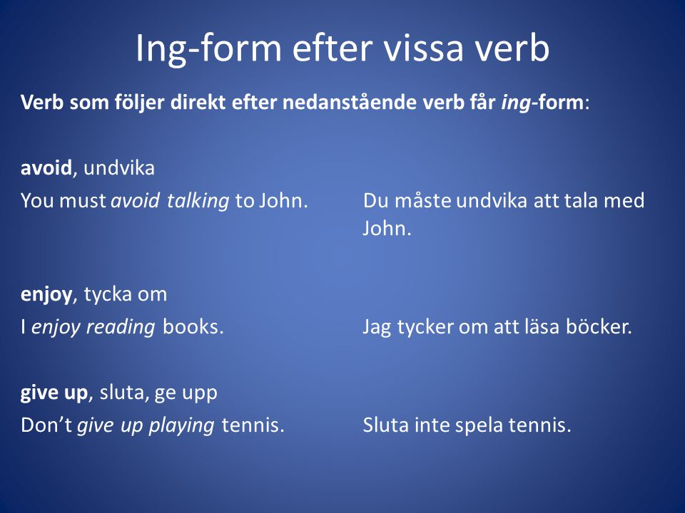 Ing-form efter vissa verb Verb som följer direkt efter nedanstående verb får ing-form: avoid, undvika You must avoid talking to John.Du måste undvika att tala med John.