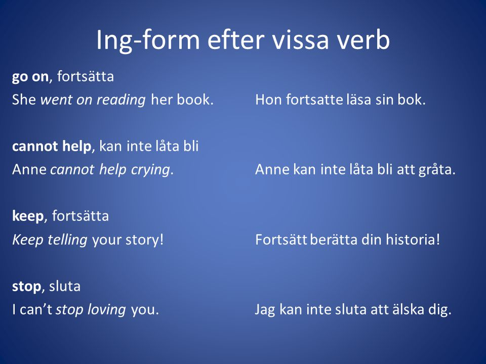 Ing-form efter vissa verb go on, fortsätta She went on reading her book.Hon fortsatte läsa sin bok. cannot help, kan inte låta bli Anne cannot help cr
