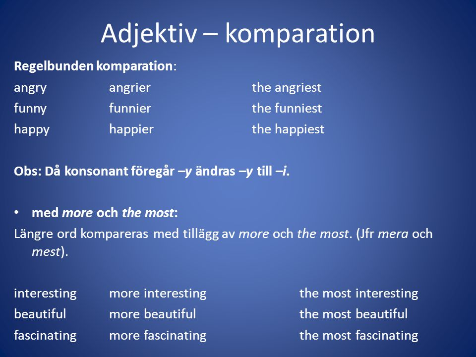 Adjektiv – komparation Regelbunden komparation: angryangrierthe angriest funnyfunnierthe funniest happyhappierthe happiest Obs: Då konsonant föregår –