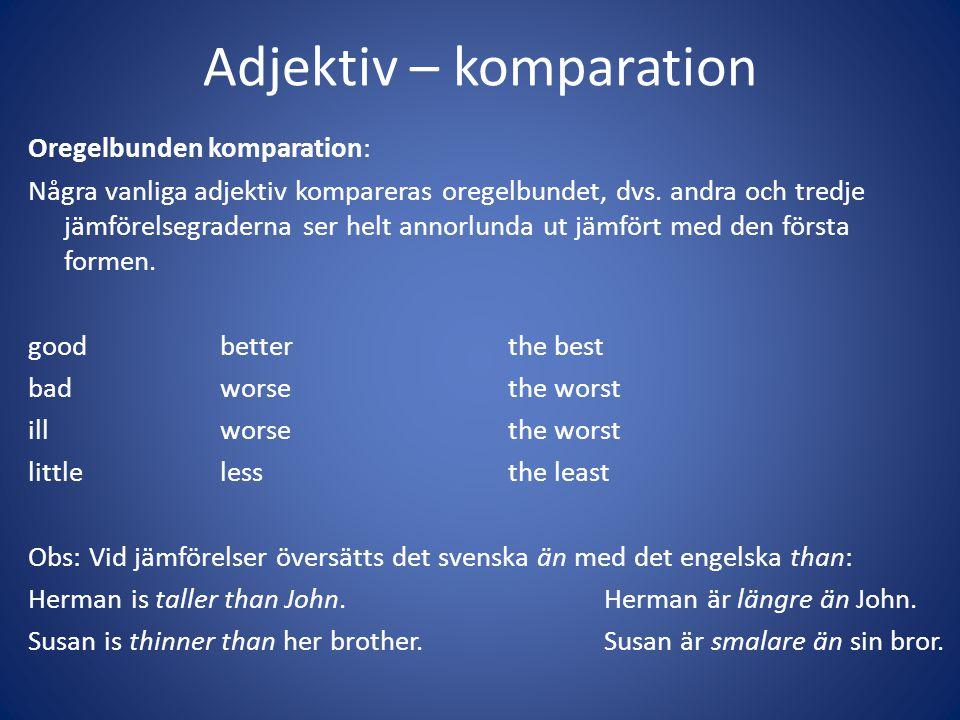 Adjektiv – komparation Oregelbunden komparation: Några vanliga adjektiv kompareras oregelbundet, dvs. andra och tredje jämförelsegraderna ser helt ann