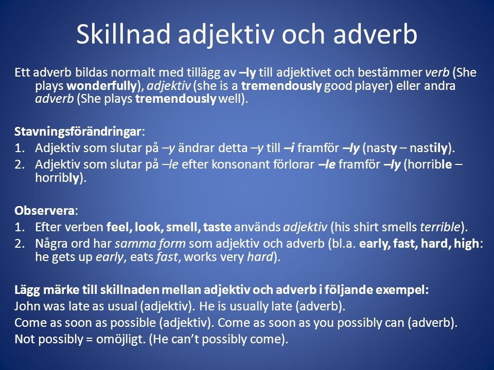 Skillnad adjektiv och adverb Ett adverb bildas normalt med tillägg av –ly till adjektivet och bestämmer verb (She plays wonderfully), adjektiv (she is a tremendously good player) eller andra adverb (She plays tremendously well).