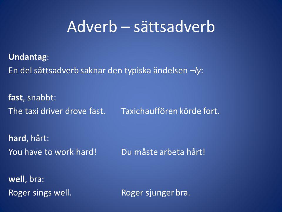 Adverb – sättsadverb Undantag: En del sättsadverb saknar den typiska ändelsen –ly: fast, snabbt: The taxi driver drove fast.Taxichauffören körde fort.