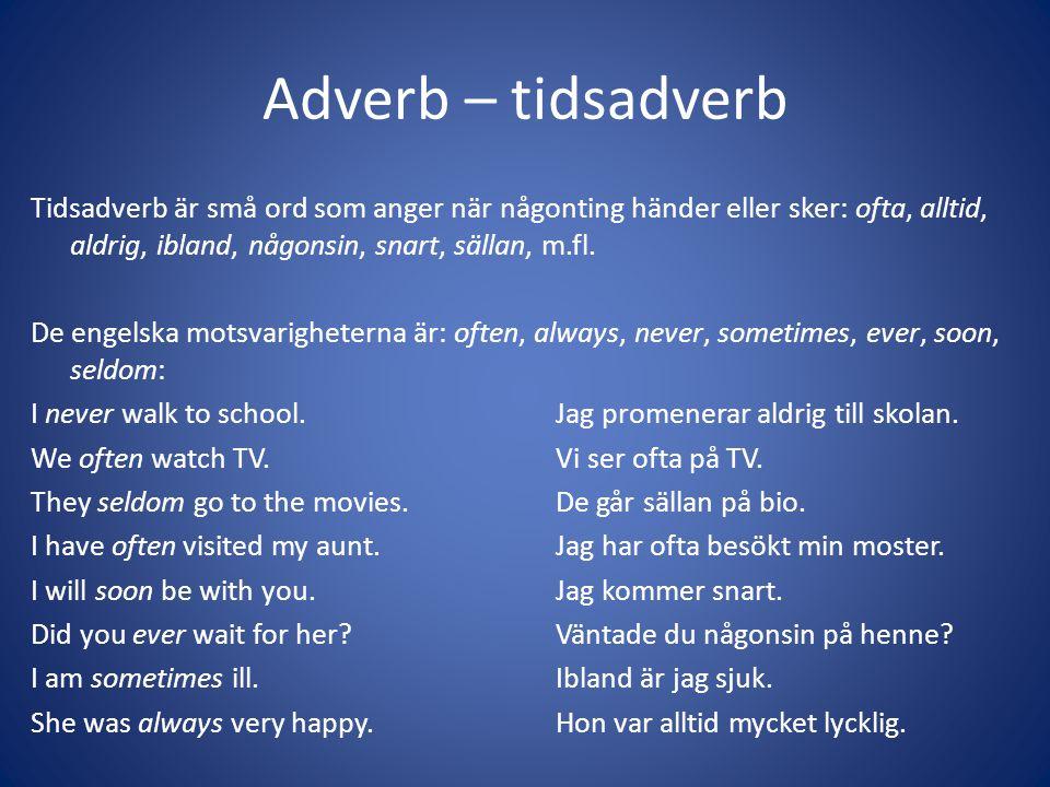 Adverb – tidsadverb Tidsadverb är små ord som anger när någonting händer eller sker: ofta, alltid, aldrig, ibland, någonsin, snart, sällan, m.fl. De e