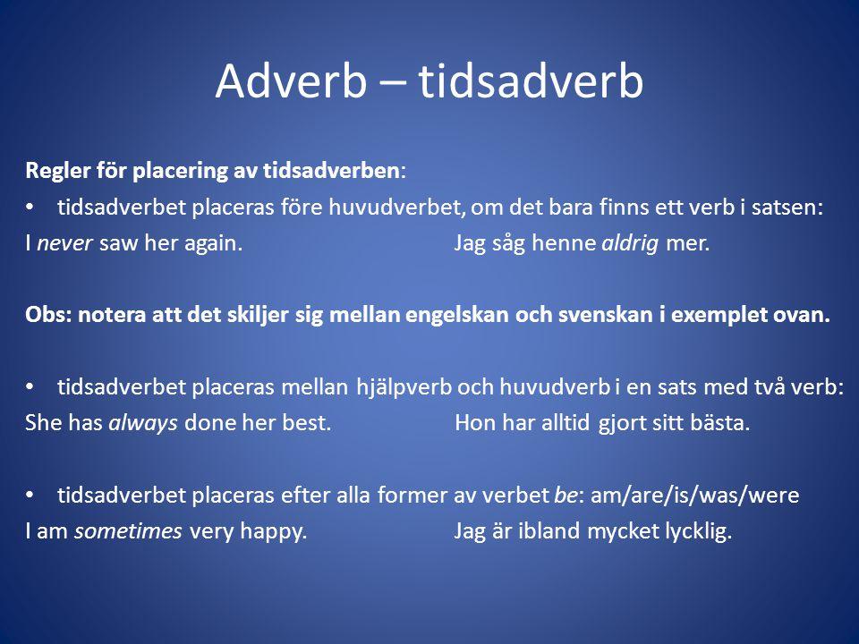 Adverb – tidsadverb Regler för placering av tidsadverben: • tidsadverbet placeras före huvudverbet, om det bara finns ett verb i satsen: I never saw h