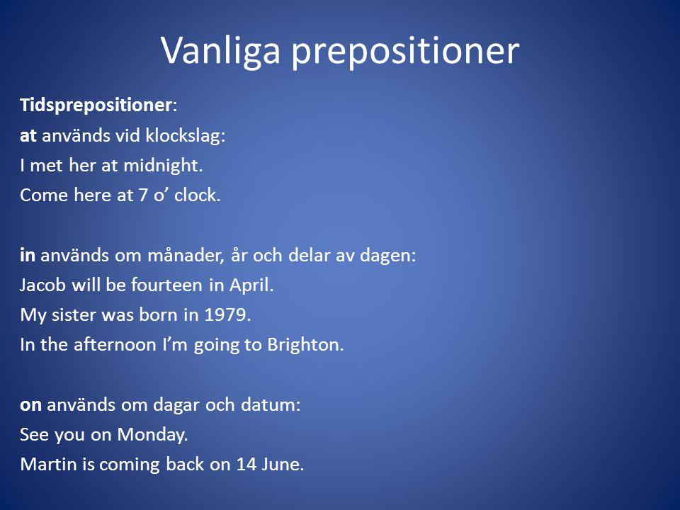 Vanliga prepositioner Tidsprepositioner: at används vid klockslag: I met her at midnight. Come here at 7 o' clock. in används om månader, år och delar