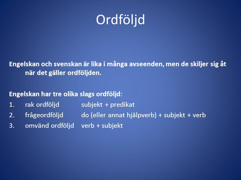 Ordföljd Engelskan och svenskan är lika i många avseenden, men de skiljer sig åt när det gäller ordföljden. Engelskan har tre olika slags ordföljd: 1.